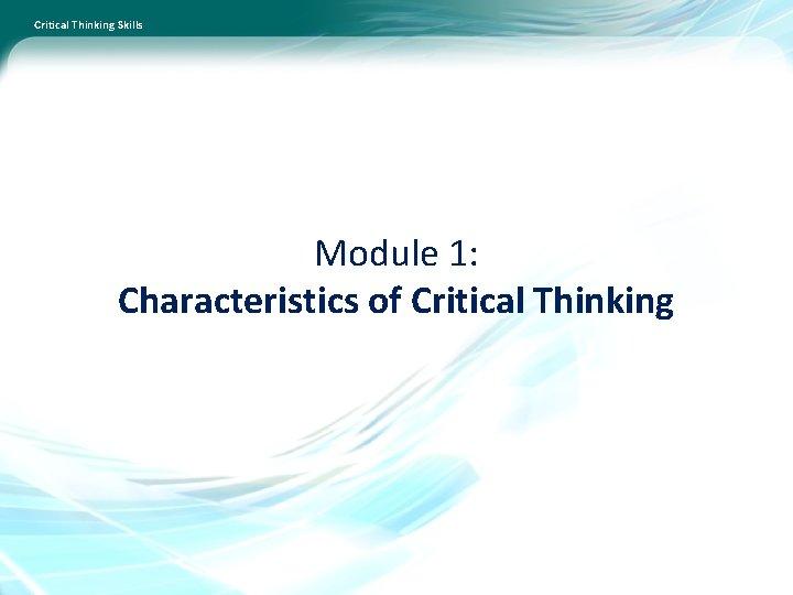 Critical Thinking Skills Module 1: Characteristics of Critical Thinking