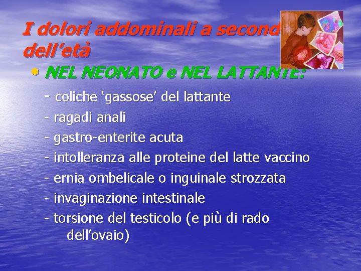 I dolori addominali a seconda dell'età • NEL NEONATO e NEL LATTANTE: - coliche