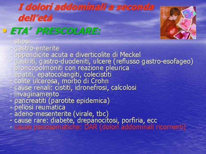 I dolori addominali a seconda dell'età • ETA' PRESCOLARE: - stipsi - gastro-enterite -