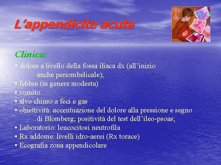 L'appendicite acuta Clinica: • dolore a livello della fossa iliaca dx (all'inizio anche periombelicale);