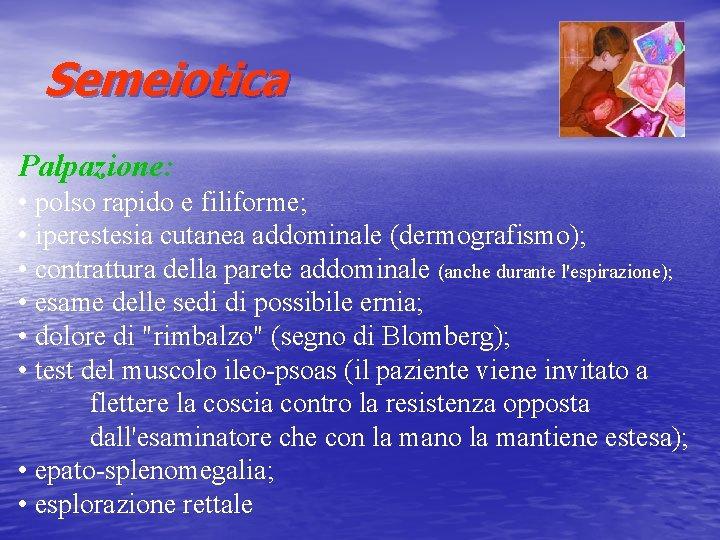 Semeiotica Palpazione: • polso rapido e filiforme; • iperestesia cutanea addominale (dermografismo); • contrattura