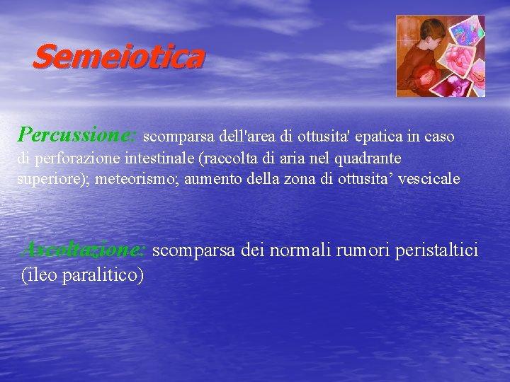 Semeiotica Percussione: scomparsa dell'area di ottusita' epatica in caso di perforazione intestinale (raccolta di