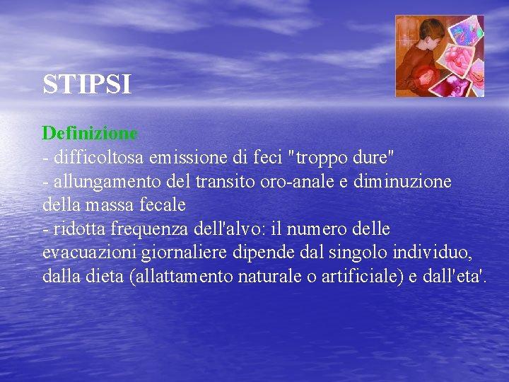 """STIPSI Definizione - difficoltosa emissione di feci """"troppo dure"""" - allungamento del transito oro-anale"""