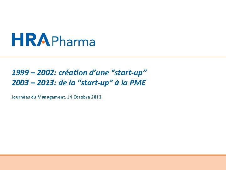 """1999 – 2002: création d'une """"start-up"""" 2003 – 2013: de la """"start-up"""" à la"""