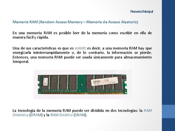 Memoria Principal Memoria RAM (Random Access Memory – Memoria de Acceso Aleatorio) En una