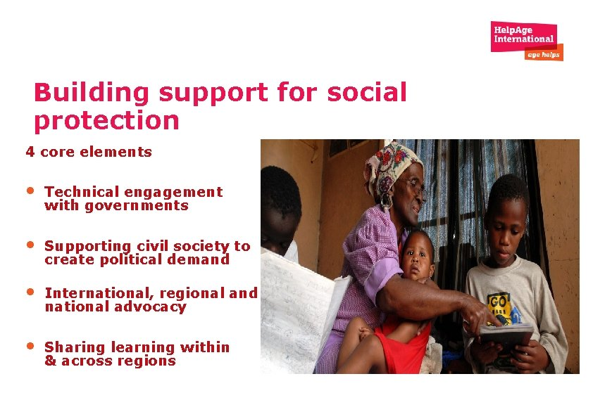 Building support for social protection 4 core elements • Technical engagement with governments •