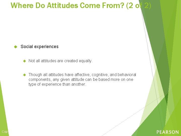Where Do Attitudes Come From? (2 of 2) Social experiences Not all attitudes are