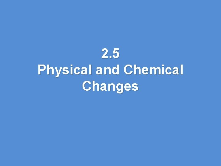 2. 5 Physical and Chemical Changes