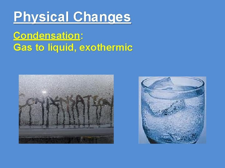 Physical Changes Condensation: Gas to liquid, exothermic