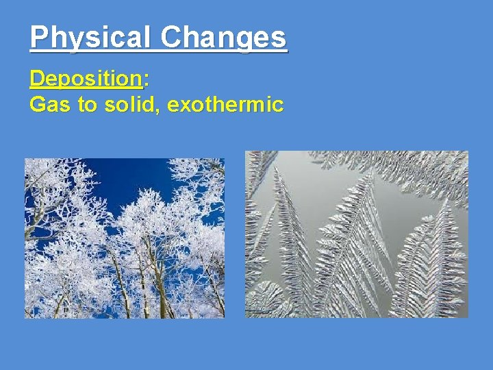 Physical Changes Deposition: Gas to solid, exothermic