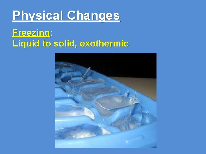 Physical Changes Freezing: Liquid to solid, exothermic