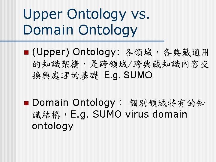 Upper Ontology vs. Domain Ontology n (Upper) Ontology: 各領域,各典藏通用 的知識架構,是跨領域/跨典藏知識內容交 換與處理的基礎 E. g. SUMO