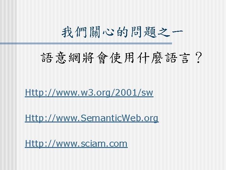 我們關心的問題之一 語意網將會使用什麼語言? Http: //www. w 3. org/2001/sw Http: //www. Semantic. Web. org Http: //www.