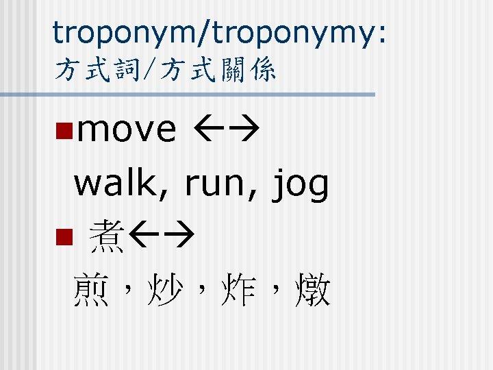troponym/troponymy: 方式詞/方式關係 nmove walk, run, jog n 煮 煎,炒,炸,燉