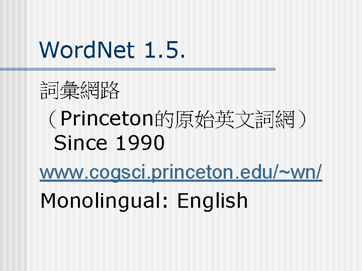 Word. Net 1. 5. 詞彙網路 (Princeton的原始英文詞網) Since 1990 www. cogsci. princeton. edu/~wn/ Monolingual: English