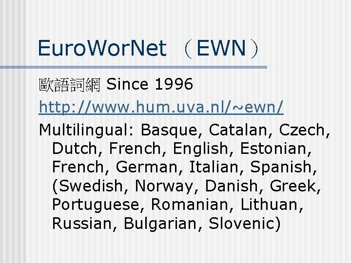 Euro. Wor. Net (EWN) 歐語詞網 Since 1996 http: //www. hum. uva. nl/~ewn/ Multilingual: Basque,
