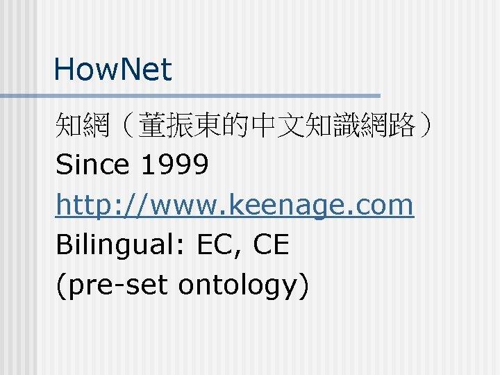 How. Net 知網(董振東的中文知識網路) Since 1999 http: //www. keenage. com Bilingual: EC, CE (pre-set ontology)
