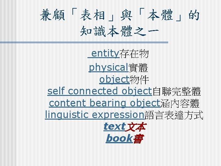 兼顧「表相」與「本體」的 知識本體之一 entity存在物 physical實體 object物件 self connected object自聯完整體 content bearing object涵內容體 linguistic expression語言表達方式 text文本