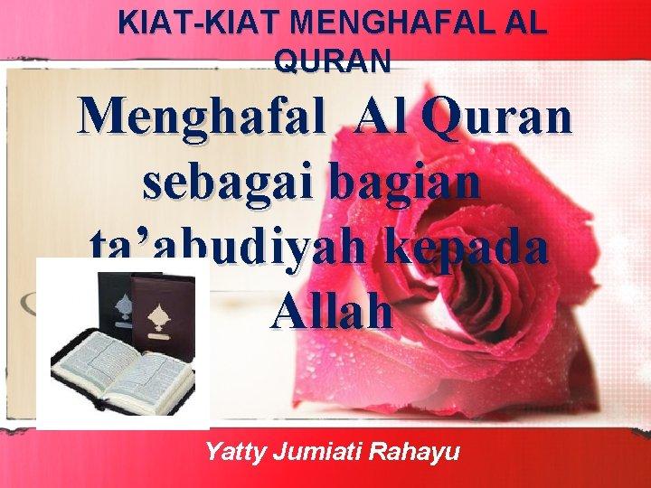 KIAT-KIAT MENGHAFAL AL QURAN Menghafal Al Quran sebagai bagian ta'abudiyah kepada Allah Yatty Jumiati