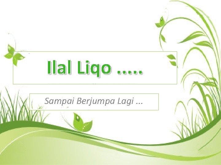 Ilal Liqo. . . Sampai Berjumpa Lagi. . .