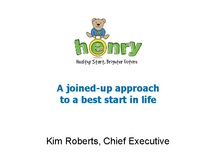 A joined-up approach to a best start in life Kim Roberts, Chief Executive
