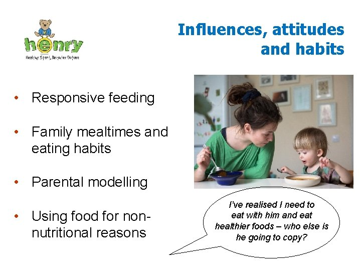 Influences, attitudes and habits • Responsive feeding • Family mealtimes and eating habits •