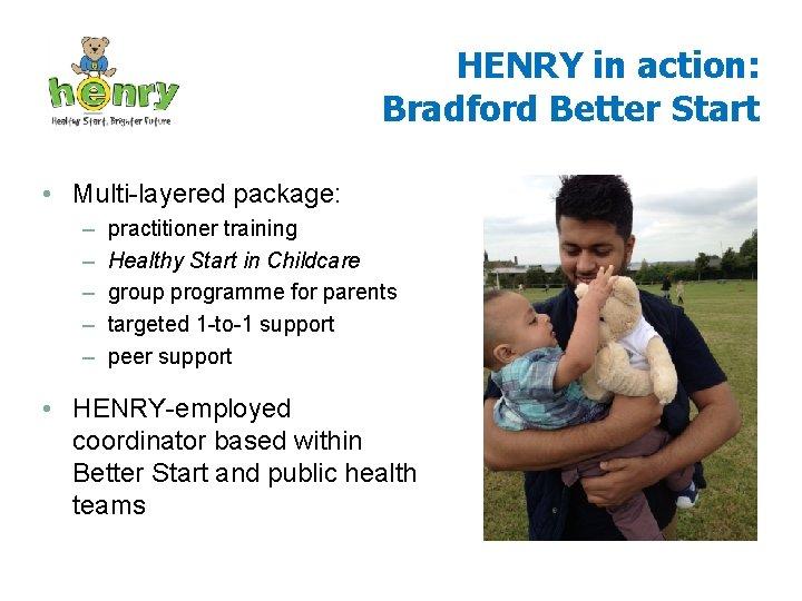 HENRY in action: Bradford Better Start • Multi-layered package: – – – practitioner training