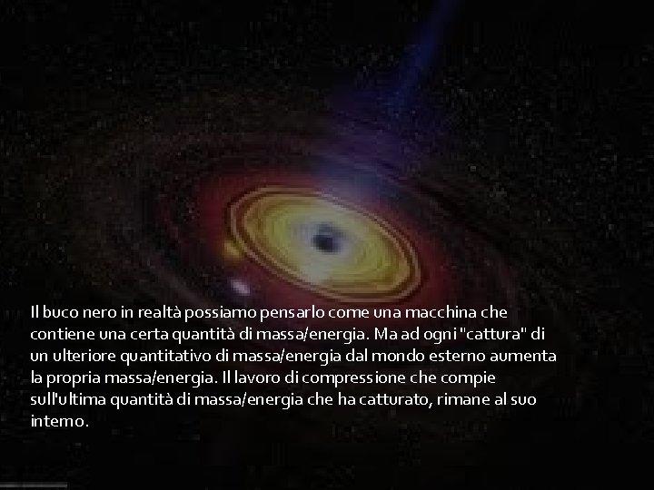 Il buco nero in realtà possiamo pensarlo come una macchina che contiene una certa