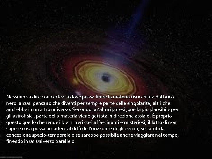 Nessuno sa dire con certezza dove possa finire la materia risucchiata dal buco nero: