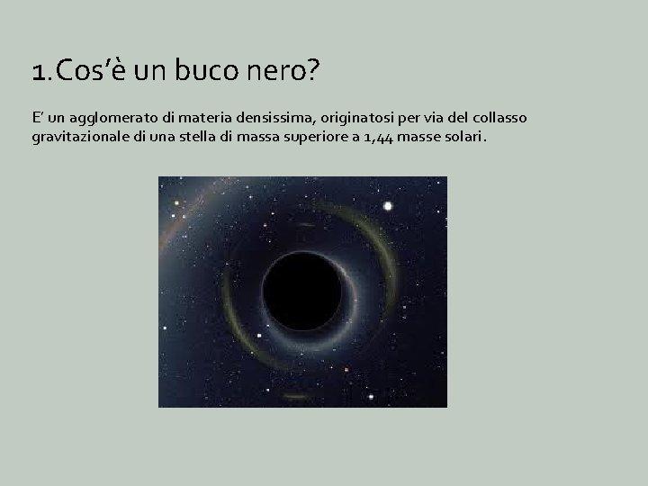 1. Cos'è un buco nero? E' un agglomerato di materia densissima, originatosi per via