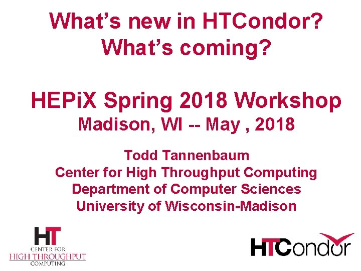 What's new in HTCondor? What's coming? HEPi. X Spring 2018 Workshop Madison, WI --
