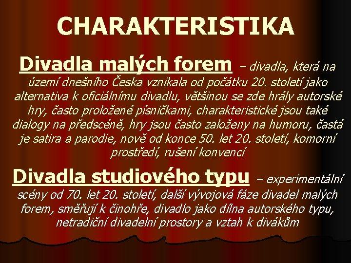 CHARAKTERISTIKA Divadla malých forem – divadla, která na území dnešního Česka vznikala od počátku