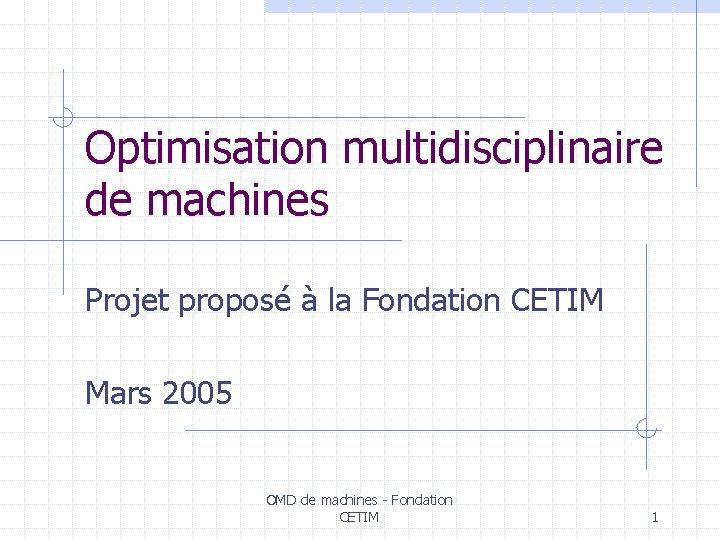 Optimisation multidisciplinaire de machines Projet proposé à la Fondation CETIM Mars 2005 OMD de