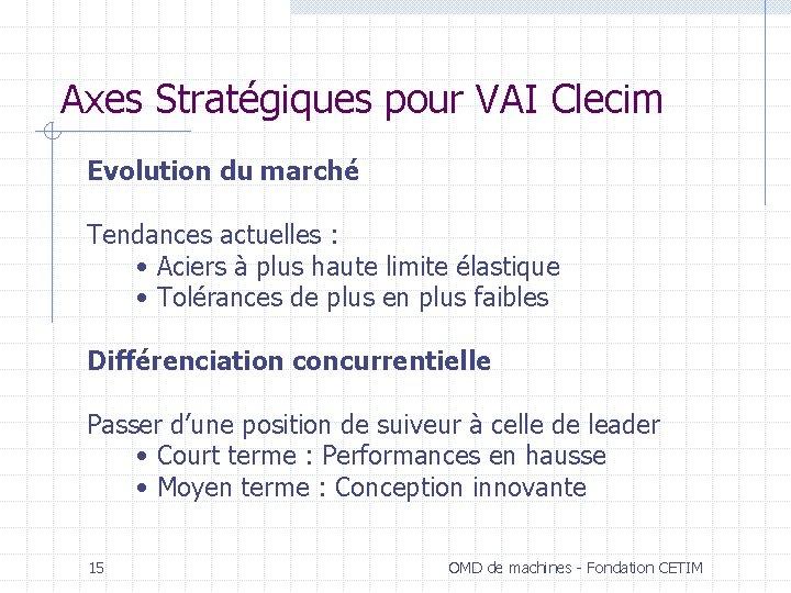 Axes Stratégiques pour VAI Clecim Evolution du marché Tendances actuelles : • Aciers à