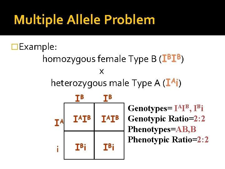 Multiple Allele Problem �Example: homozygous female Type B (IBIB) x heterozygous male Type A