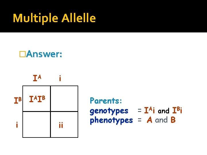 Multiple Allelle �Answer: IA IB i i I AI B ii Parents: genotypes =