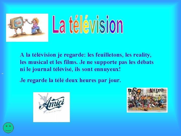 A la télévision je regarde: les feuilletons, les reality, les musical et les films.