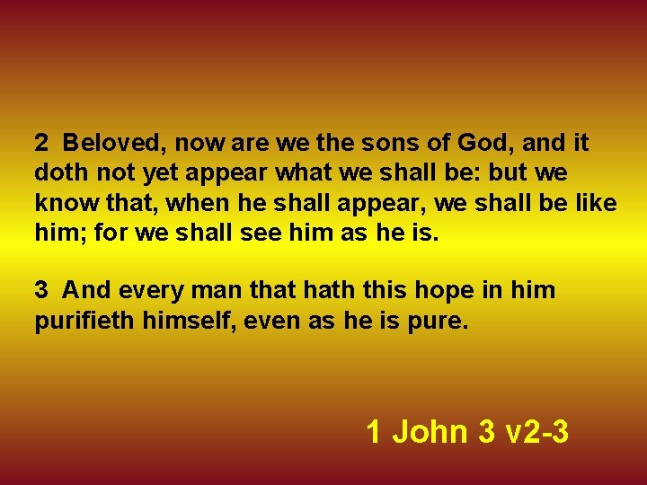 2 Beloved, now are we the sons of God, and it doth not yet