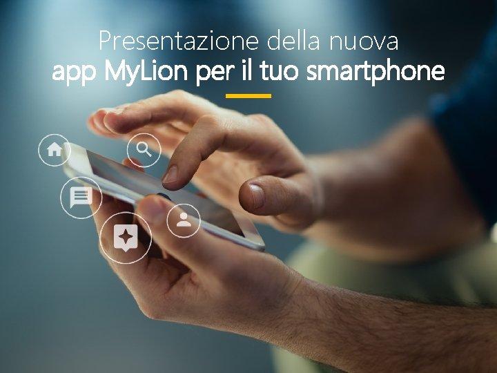 Presentazione della nuova app My. Lion per il tuo smartphone 5