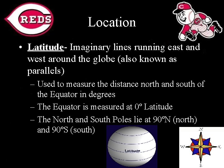 Location • Latitude- Imaginary lines running east and west around the globe (also known
