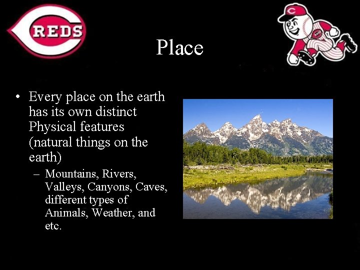 Place • Every place on the earth has its own distinct Physical features (natural