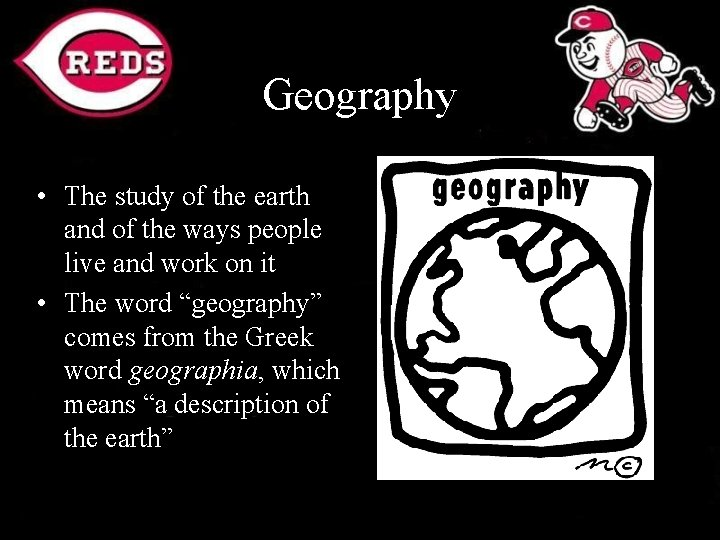 Geography • The study of the earth and of the ways people live and