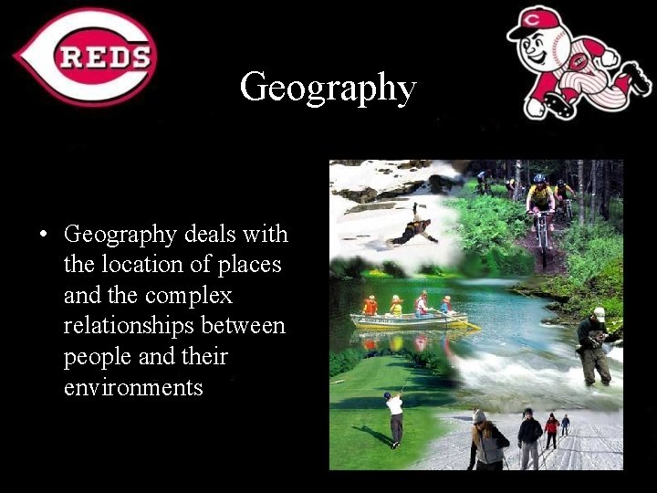 Geography • Geography deals with the location of places and the complex relationships between