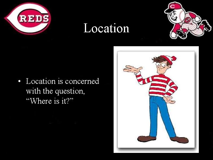 """Location • Location is concerned with the question, """"Where is it? """""""