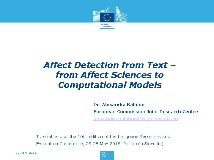 Affect Detection from Text – from Affect Sciences to Computational Models Dr. Alexandra Balahur