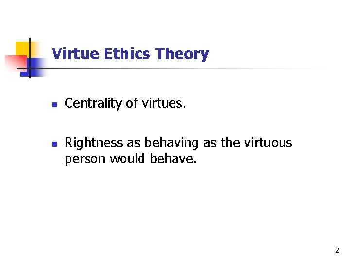 Virtue Ethics Theory n n Centrality of virtues. Rightness as behaving as the virtuous