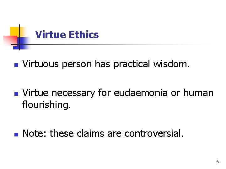 Virtue Ethics n n n Virtuous person has practical wisdom. Virtue necessary for eudaemonia