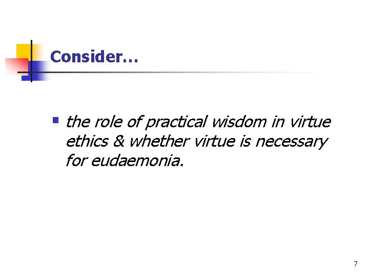 Consider… § the role of practical wisdom in virtue ethics & whether virtue is