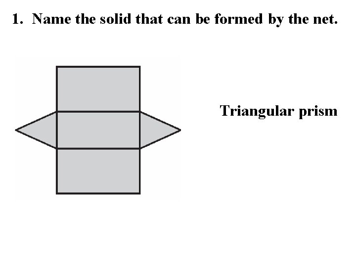 1. Name the solid that can be formed by the net. Triangular prism