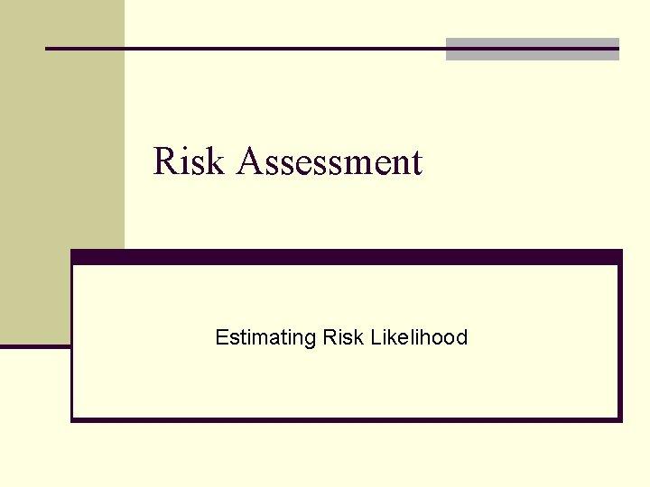 Risk Assessment Estimating Risk Likelihood
